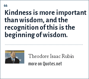 Theodore Isaac Rubin: Kindness is more important than wisdom, and the recognition of this is the beginning of wisdom.