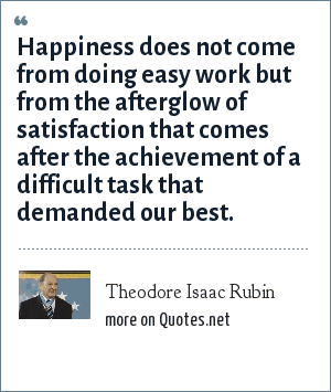 Theodore Isaac Rubin: Happiness does not come from doing easy work but from the afterglow of satisfaction that comes after the achievement of a difficult task that demanded our best.