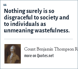 Count Benjamin Thompson Rumford: Nothing surely is so disgraceful to society and to individuals as unmeaning wastefulness.