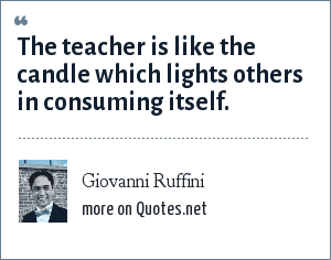 Giovanni Ruffini: The teacher is like the candle which lights others in consuming itself.