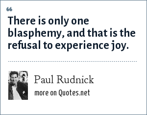 Paul Rudnick: There is only one blasphemy, and that is the refusal to experience joy.