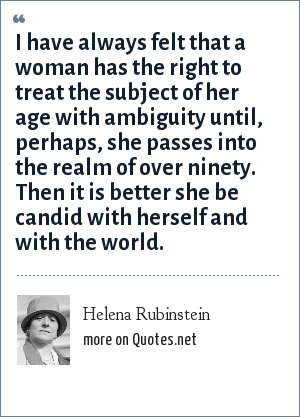 Helena Rubinstein: I have always felt that a woman has the right to treat the subject of her age with ambiguity until, perhaps, she passes into the realm of over ninety. Then it is better she be candid with herself and with the world.