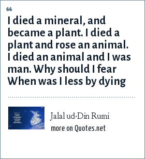Jalal ud-Din Rumi: I died a mineral, and became a plant. I died a plant and rose an animal. I died an animal and I was man. Why should I fear When was I less by dying