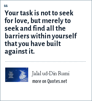 Jalal ud-Din Rumi: Your task is not to seek for love, but merely to seek and find all the barriers within yourself that you have built against it.