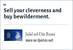 Jalal ud-Din Rumi: Sell your cleverness and buy bewilderment.
