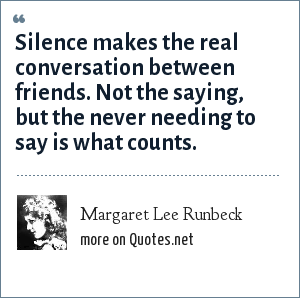 Margaret Lee Runbeck: Silence makes the real conversation between friends. Not the saying, but the never needing to say is what counts.