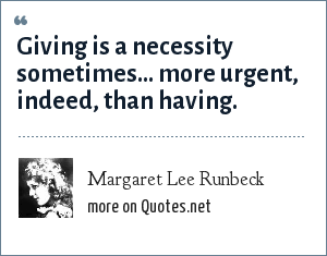 Margaret Lee Runbeck: Giving is a necessity sometimes... more urgent, indeed, than having.