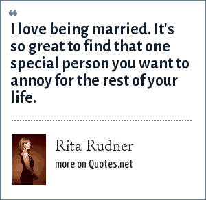 Rita Rudner: I love being married. It's so great to find that one special person you want to annoy for the rest of your life.