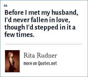 Rita Rudner: Before I met my husband, I'd never fallen in love, though I'd stepped in it a few times.