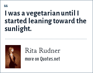 Rita Rudner: I was a vegetarian until I started leaning toward the sunlight.