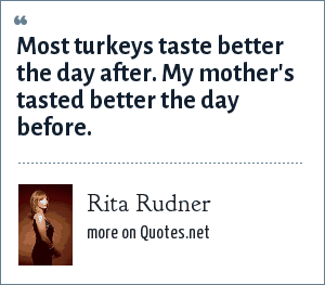 Rita Rudner: Most turkeys taste better the day after my mother's tasted better the day before.