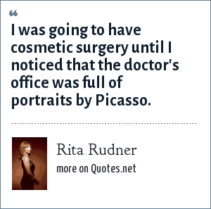 Rita Rudner: I was going to have cosmetic surgery until I noticed that the doctor's office was full of portraits by Picasso.