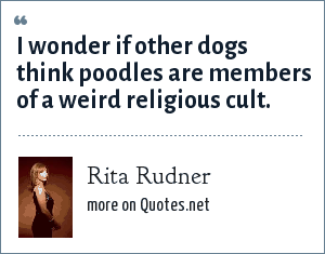 Rita Rudner: I wonder if other dogs think poodles are members of a weird religious cult.