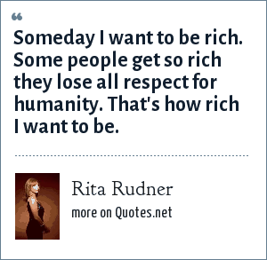 Rita Rudner: Someday I want to be rich. Some people get so rich they lose all respect for humanity. That's how rich I want to be.