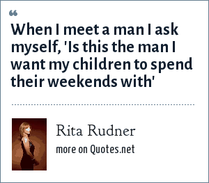 Rita Rudner: When I meet a man I ask myself, 'Is this the man I want my children to spend their weekends with'