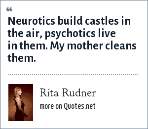 Rita Rudner: Neurotics build castles in the air, psychotics live in them. My mother cleans them.