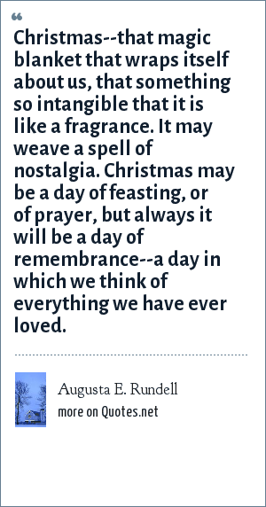 Augusta E. Rundell: Christmas--that magic blanket that wraps itself about us, that something so intangible that it is like a fragrance. It may weave a spell of nostalgia. Christmas may be a day of feasting, or of prayer, but always it will be a day of remembrance--a day in which we think of everything we have ever loved.
