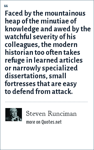 Steven Runciman: Faced by the mountainous heap of the minutiae of knowledge and awed by the watchful severity of his colleagues, the modern historian too often takes refuge in learned articles or narrowly specialized dissertations, small fortresses that are easy to defend from attack.