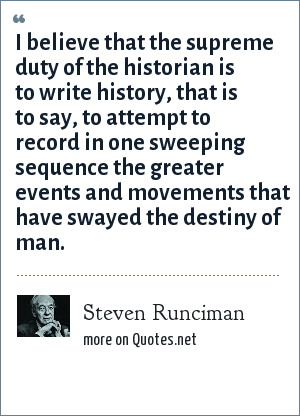 Steven Runciman: I believe that the supreme duty of the historian is to write history, that is to say, to attempt to record in one sweeping sequence the greater events and movements that have swayed the destiny of man.