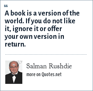 Salman Rushdie: A book is a version of the world. If you do not like it, ignore it or offer your own version in return.