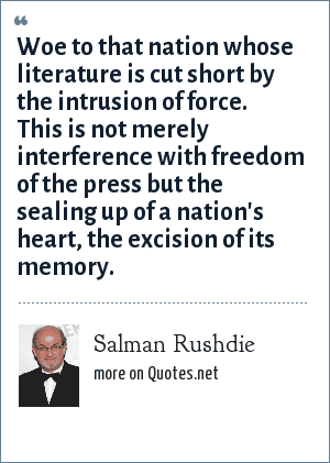 Salman Rushdie: Woe to that nation whose literature is cut short by the intrusion of force. This is not merely interference with freedom of the press but the sealing up of a nation's heart, the excision of its memory.