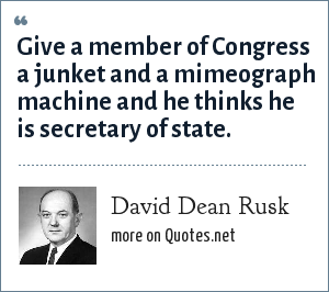 David Dean Rusk: Give a member of Congress a junket and a mimeograph machine and he thinks he is secretary of state.