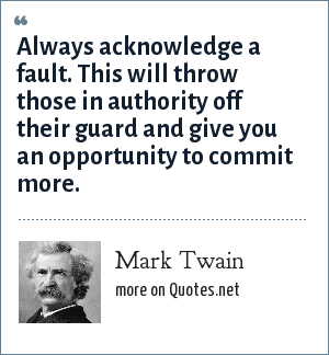 Mark Twain: Always acknowledge a fault. This will throw those in authority off their guard and give you an opportunity to commit more.