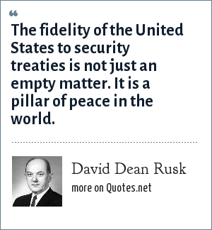 David Dean Rusk: The fidelity of the United States to security treaties is not just an empty matter. It is a pillar of peace in the world.