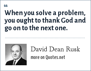 David Dean Rusk: When you solve a problem, you ought to thank God and go on to the next one.