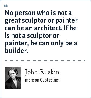John Ruskin: No person who is not a great sculptor or painter can be an architect. If he is not a sculptor or painter, he can only be a builder.