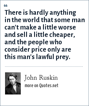 John Ruskin: There is hardly anything in the world that some man can't make a little worse and sell a little cheaper, and the people who consider price only are this man's lawful prey.