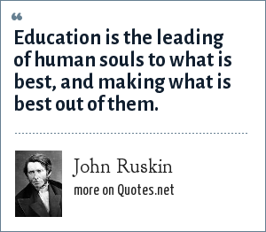 John Ruskin: Education is the leading of human souls to what is best, and making what is best out of them.