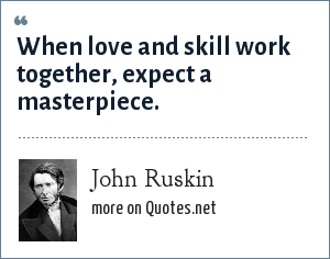 John Ruskin: When love and skill work together, expect a masterpiece.
