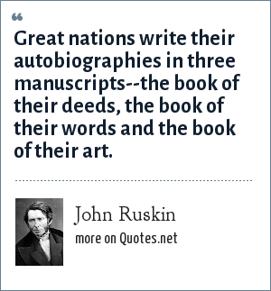 John Ruskin: Great nations write their autobiographies in three manuscripts--the book of their deeds, the book of their words and the book of their art.