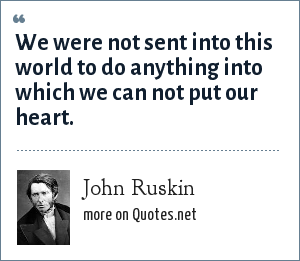John Ruskin: We were not sent into this world to do anything into which we can not put our heart.