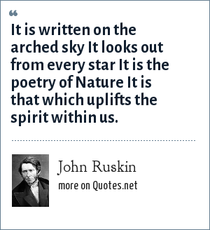 John Ruskin: It is written on the arched sky It looks out from every star It is the poetry of Nature It is that which uplifts the spirit within us.
