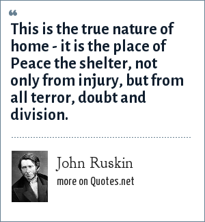 John Ruskin: This is the true nature of home - it is the place of Peace the shelter, not only from injury, but from all terror, doubt and division.