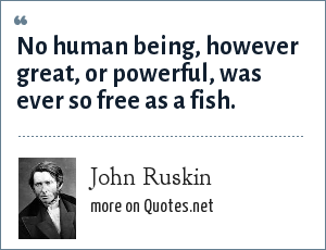 John Ruskin: No human being, however great, or powerful, was ever so free as a fish.