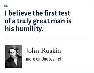 John Ruskin: I believe the first test of a truly great man is his humility.