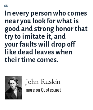John Ruskin: In every person who comes near you look for what is good and strong honor that try to imitate it, and your faults will drop off like dead leaves when their time comes.