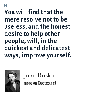 John Ruskin: You will find that the mere resolve not to be useless, and the honest desire to help other people, will, in the quickest and delicatest ways, improve yourself.
