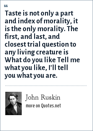 John Ruskin: Taste is not only a part and index of morality, it is the only morality. The first, and last, and closest trial question to any living creature is What do you like Tell me what you like, I'll tell you what you are.