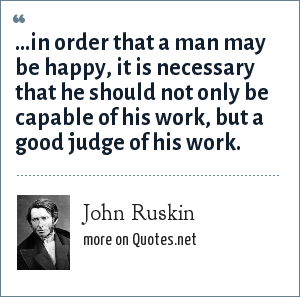 John Ruskin: ...in order that a man may be happy, it is necessary that he should not only be capable of his work, but a good judge of his work.