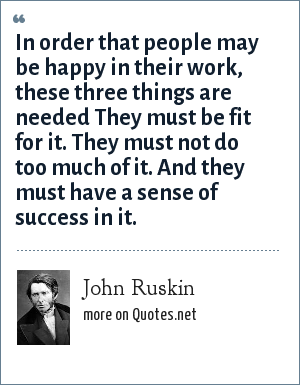 John Ruskin: In order that people may be happy in their work, these three things are needed They must be fit for it. They must not do too much of it. And they must have a sense of success in it.