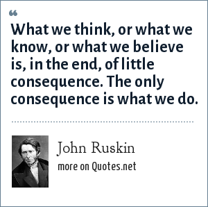 John Ruskin: What we think, or what we know, or what we believe is, in the end, of little consequence. The only consequence is what we do.