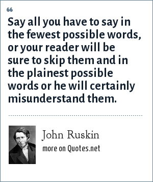 John Ruskin: Say all you have to say in the fewest possible words, or your reader will be sure to skip them and in the plainest possible words or he will certainly misunderstand them.