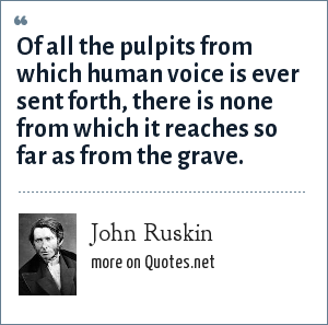 John Ruskin: Of all the pulpits from which human voice is ever sent forth, there is none from which it reaches so far as from the grave.