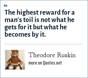 Theodore Ruskin: The highest reward for a man's toil is not what he gets for it but what he becomes by it.