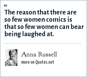 Anna Russell: The reason that there are so few women comics is that so few women can bear being laughed at.