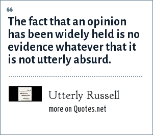 Utterly Russell: The fact that an opinion has been widely held is no evidence whatever that it is not utterly absurd.